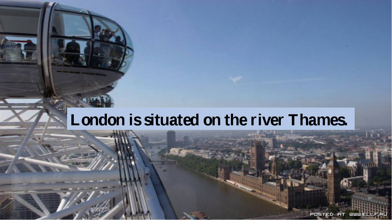 London is situated on the river Thames.