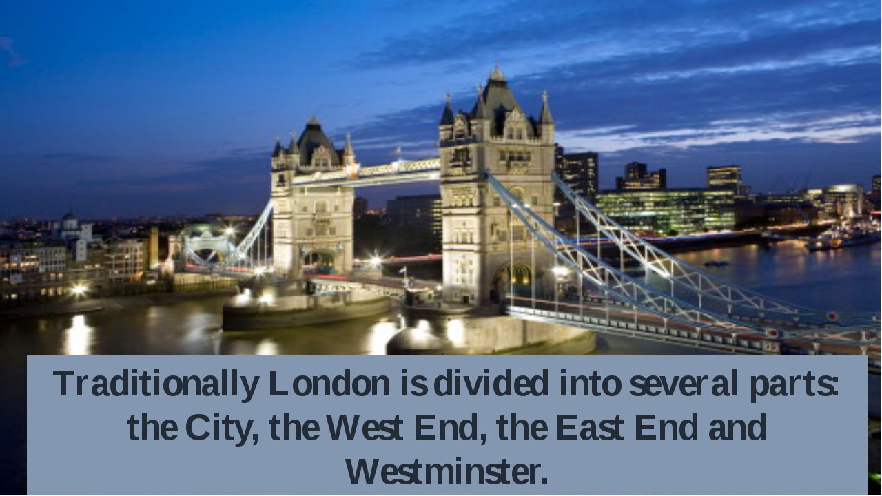 Traditionally London is divided into several parts: the City, the West End, t...