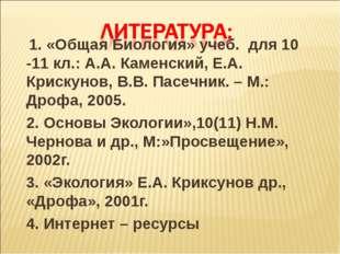 1. «Общая Биология» учеб. для 10 -11 кл.: А.А. Каменский, Е.А. Крискунов, В.