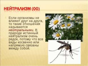 Если организмы не влияют друг на друга, то такие отношения называются нейтрал