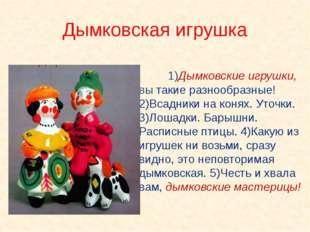 1)Дымковские игрушки, вы такие разнообразные! 2)Всадники на конях. Уточки.
