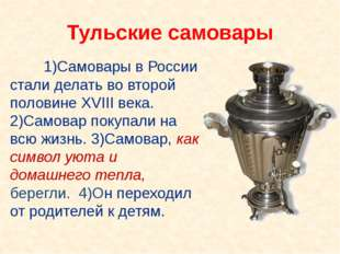 1)Самовары в России стали делать во второй половине XVIII века. 2)Самовар п