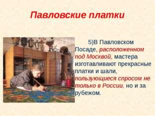 5)В Павловском Посаде, расположенном под Москвой, мастера изготавливают пре