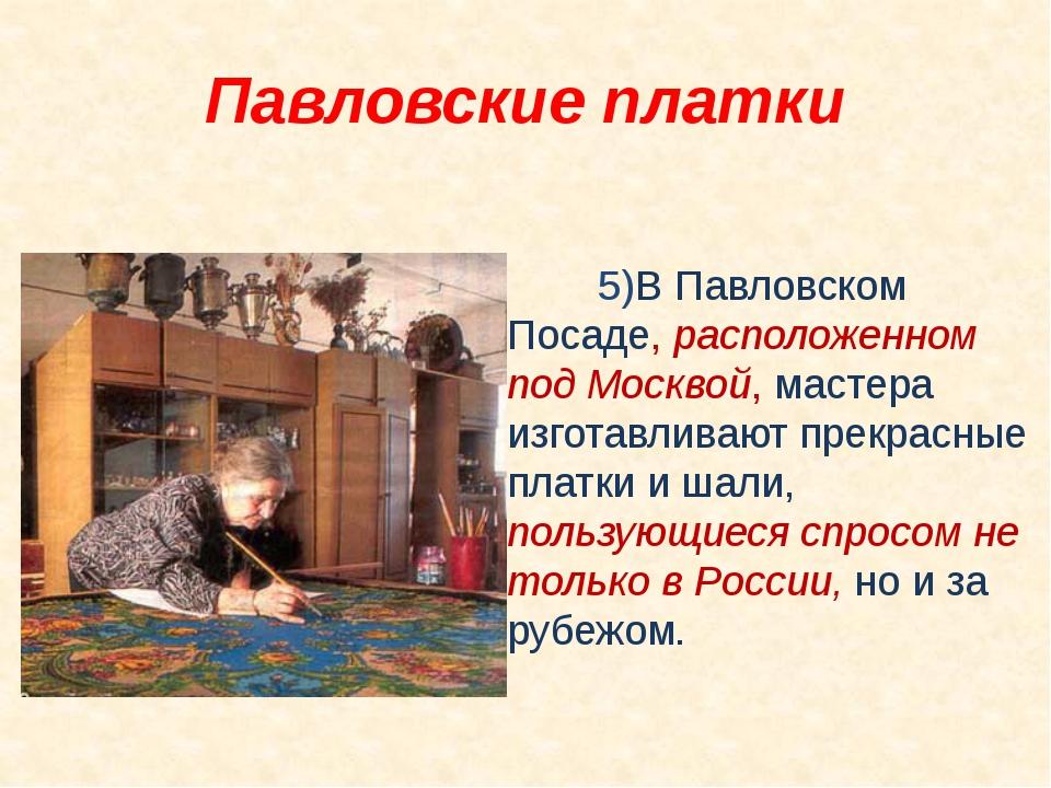 5)В Павловском Посаде, расположенном под Москвой, мастера изготавливают пре...
