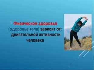 Физическое здоровье (здоровье тела) зависит от: двигательной активности челов