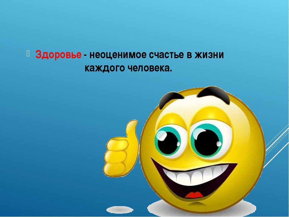 Здоровье - неоценимое счастье в жизни каждого человека.