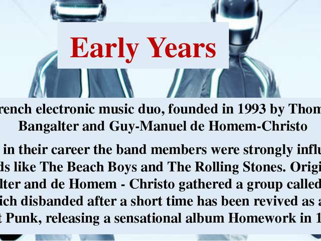 Early Years French electronic music duo, founded in 1993 by Thomas Bangalter...