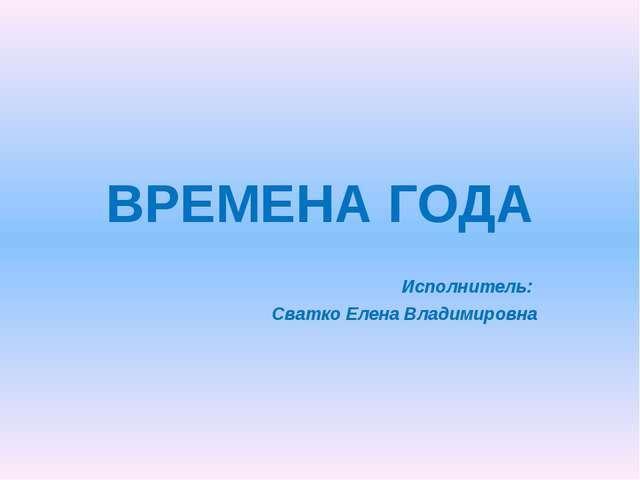 ВРЕМЕНА ГОДА Исполнитель: Сватко Елена Владимировна