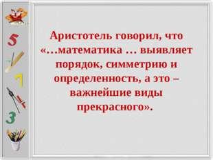Аристотель говорил, что «…математика … выявляет порядок, симметрию и определе