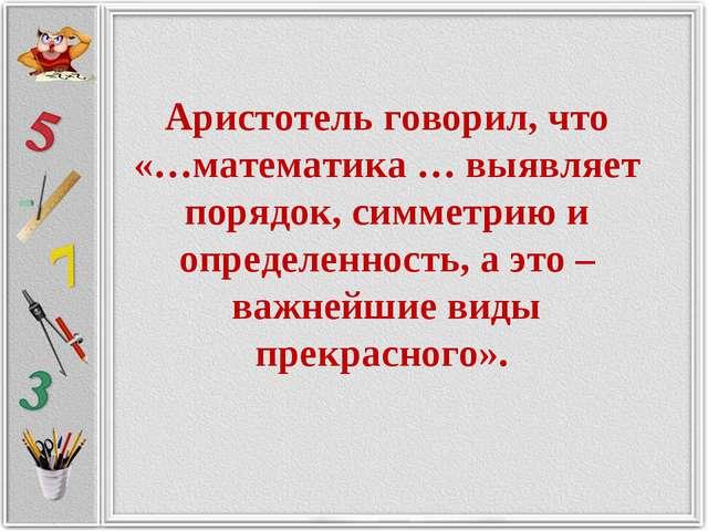 Аристотель говорил, что «…математика … выявляет порядок, симметрию и определе...