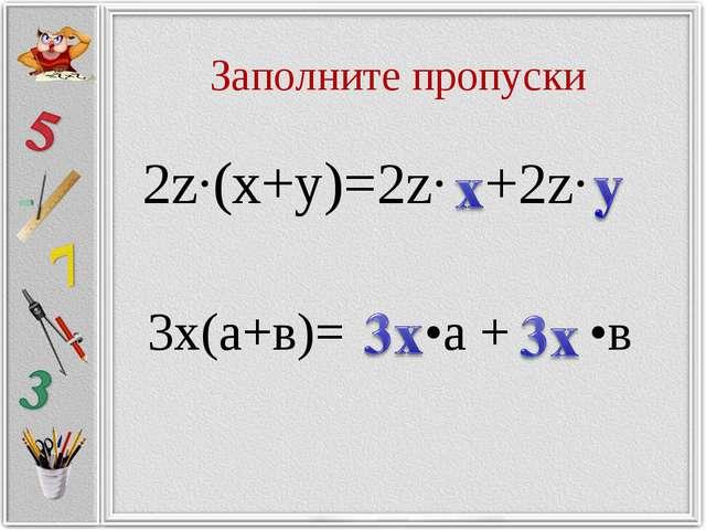 Заполните пропуски 2z∙(x+y)=2z∙ +2z∙ 3х(а+в)= •а + •в
