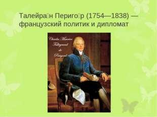 Талейра́н Периго́р (1754—1838) — французский политик и дипломат