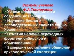 Заслуги ученого Ф.А.Теплоухова Успехи в разведении ив и создании их гербария;