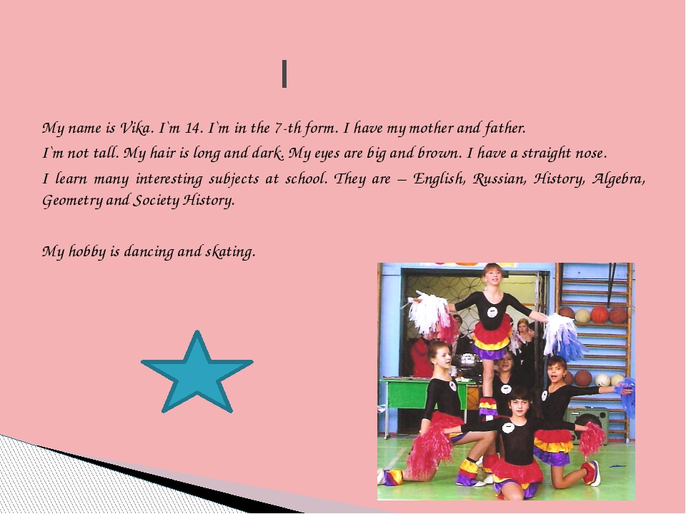 My name is Vika. I`m 14. I`m in the 7-th form. I have my mother and father. I...