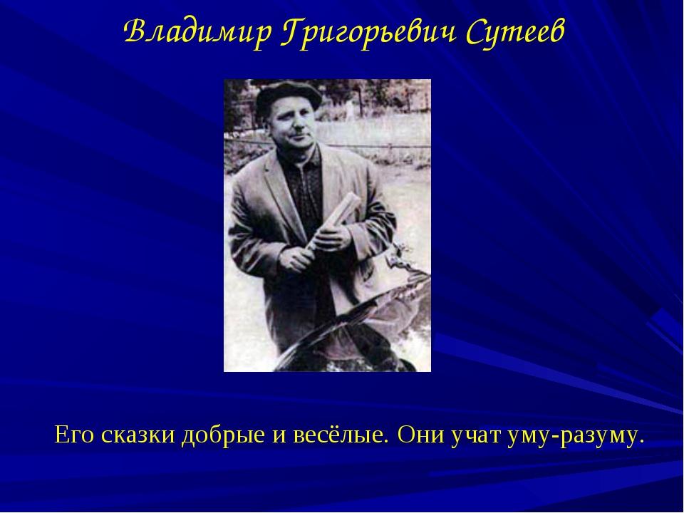 Владимир Григорьевич Сутеев Его сказки добрые и весёлые. Они учат уму-разуму.