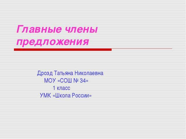 Главные члены предложения Дрозд Татьяна Николаевна МОУ «СОШ № 34» 1 класс УМК...