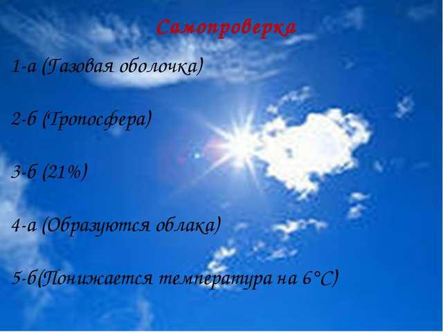 Самопроверка 1-а (Газовая оболочка) 2-б (Тропосфера) 3-б (21%) 4-а (Образуют...