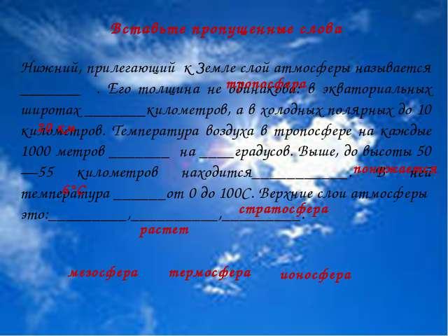 Вставьте пропущенные слова Нижний, прилегающий к Земле слой атмосферы называ...