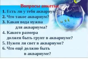 Вопросы анкеты: Есть ли у тебя аквариум? Что такое аквариум? Какая вода нужна