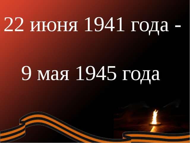 22 июня 1941 года - 9 мая 1945 года
