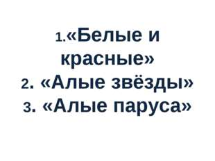 1.«Белые и красные» 2. «Алые звёзды» 3. «Алые паруса»