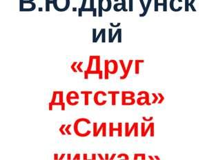 В.Ю.Драгунский «Друг детства» «Синий кинжал»