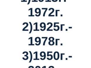 1)1913г.-1972г. 2)1925г.-1978г. 3)1950г.-2013г.