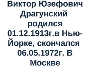Виктор Юзефович Драгунский родился 01.12.1913г.в Нью-Йорке, скончался 06.05.1