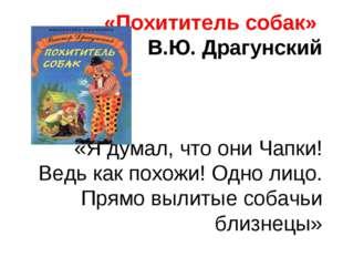 «Похититель собак» В.Ю. Драгунский «Я думал, что они Чапки! Ведь как похожи!
