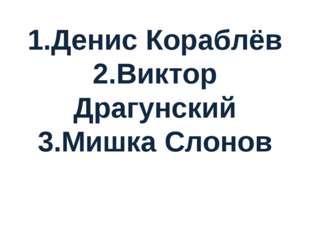 1.Денис Кораблёв 2.Виктор Драгунский 3.Мишка Слонов