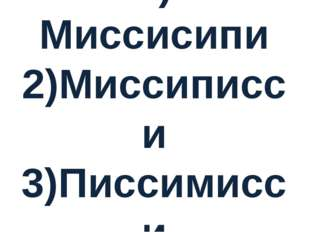 1) Миссисипи 2)Миссиписси 3)Писсимисси