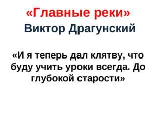 «Главные реки» Виктор Драгунский «И я теперь дал клятву, что буду учить уроки