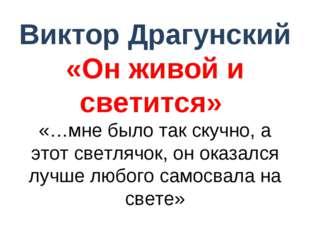 Виктор Драгунский «Он живой и светится» «…мне было так скучно, а этот светляч