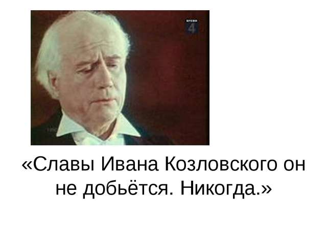 «Славы Ивана Козловского он не добьётся. Никогда.»