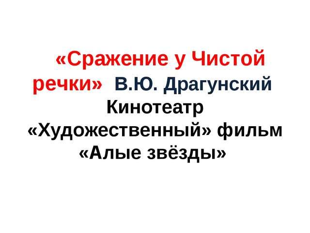 «Сражение у Чистой речки» В.Ю. Драгунский Кинотеатр «Художественный» фильм...