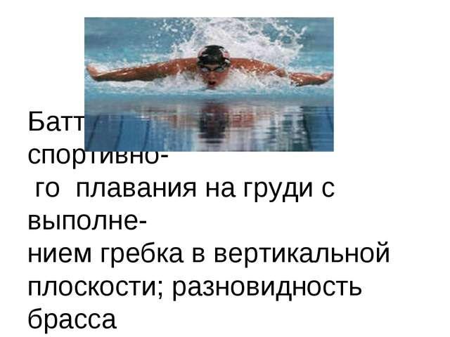 Баттерфляй - способ спортивно- го плавания на груди с выполне- нием гребка в...