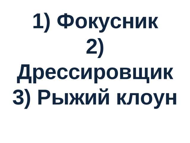 1) Фокусник 2) Дрессировщик 3) Рыжий клоун