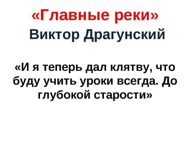 «Главные реки» Виктор Драгунский «И я теперь дал клятву, что буду учить уроки...