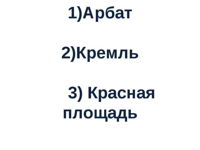 1)Арбат 2)Кремль 3) Красная площадь