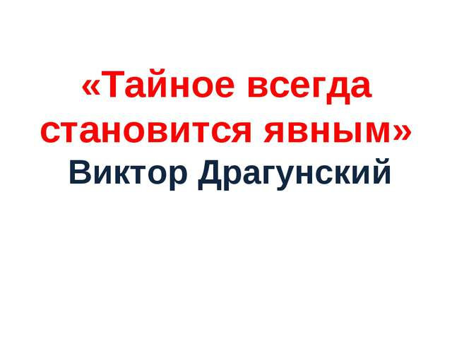 «Тайное всегда становится явным» Виктор Драгунский