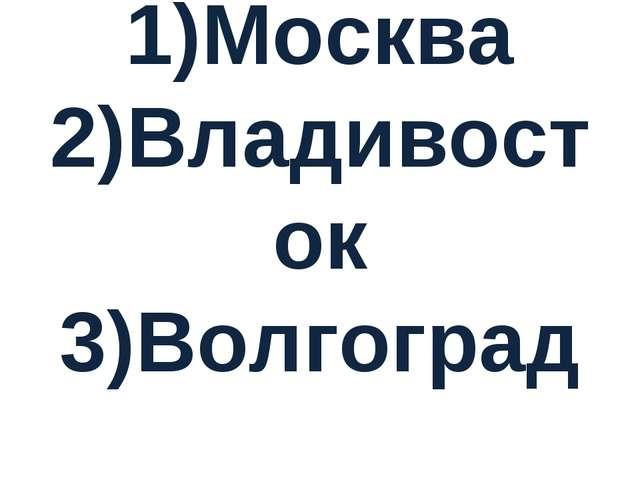 1)Москва 2)Владивосток 3)Волгоград