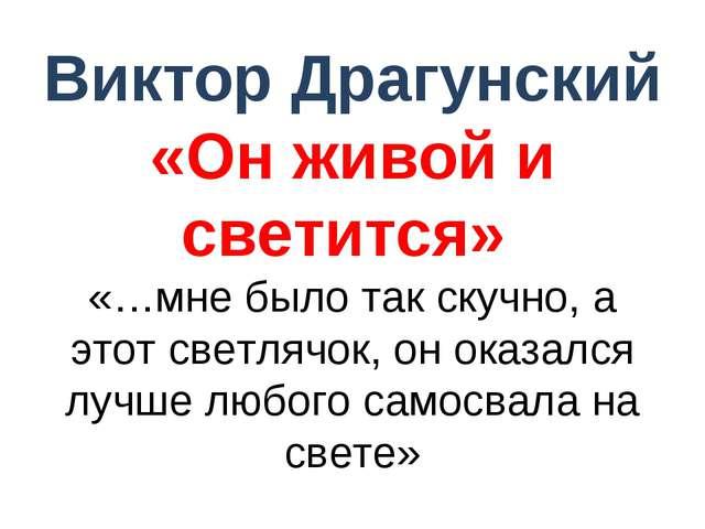Виктор Драгунский «Он живой и светится» «…мне было так скучно, а этот светляч...