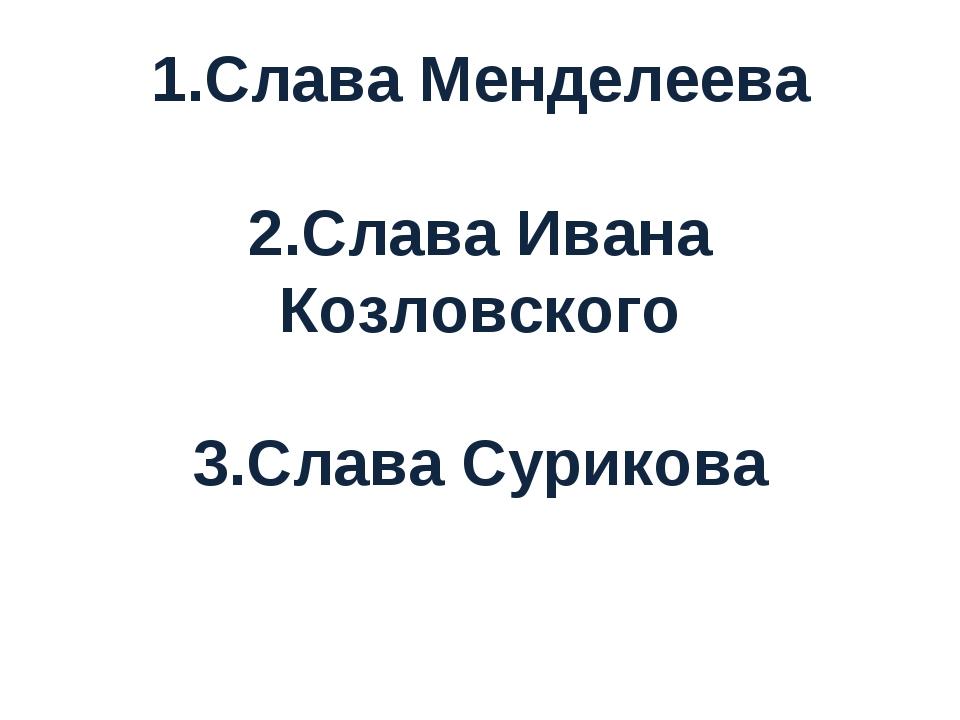 1.Слава Менделеева 2.Слава Ивана Козловского 3.Слава Сурикова