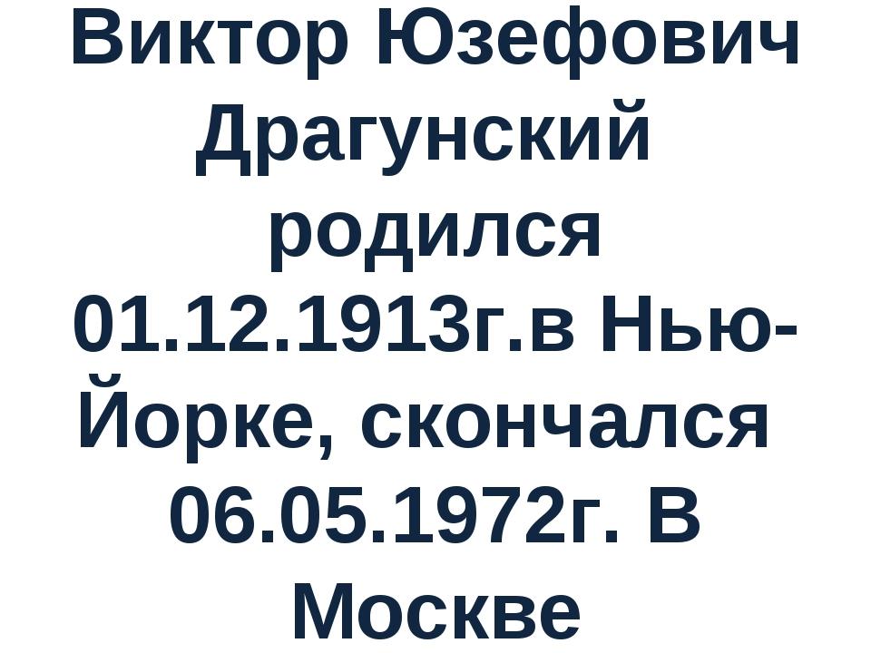 Виктор Юзефович Драгунский родился 01.12.1913г.в Нью-Йорке, скончался 06.05.1...