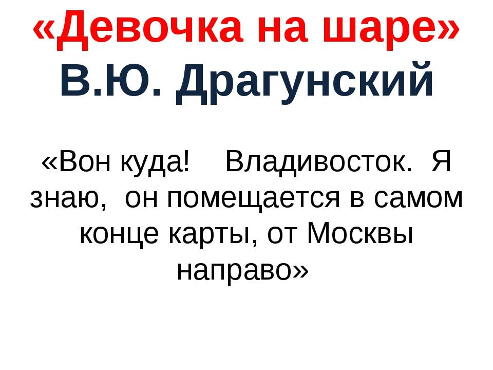 «Девочка на шаре» В.Ю. Драгунский «Вон куда! Владивосток. Я знаю, он помещает...