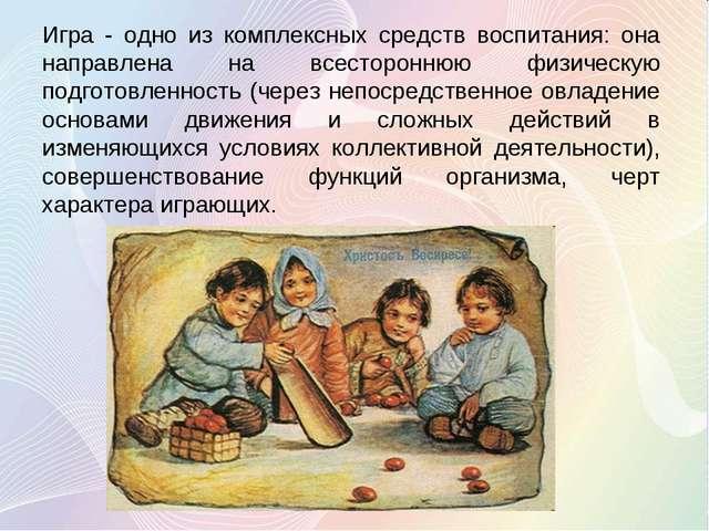 Игра - одно из комплексных средств воспитания: она направлена на всесторонню...