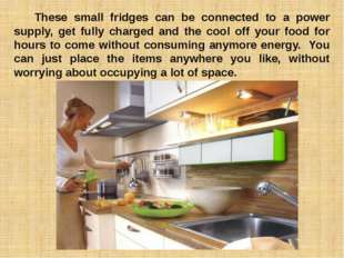 These small fridges can be connected to a power supply, get fully charged a