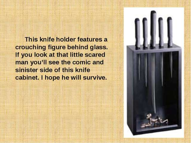 This knife holder features a crouching figure behind glass. If you look at t...