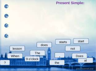lesson The starts start at 9 o'clock does When Does + - ? ? not ? Present Sim