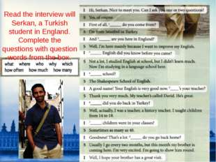Read the interview will Serkan, a Turkish student in England. Complete the qu